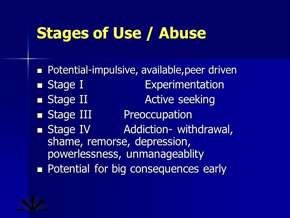 Stages of Use / Abuse Potential-impulsive, available,peer driven Potential-impulsive, available,peer driven Stage I Experimentation Stage I Experimentation Stage II Active seeking Stage II Active seeking Stage IIIPreoccupation Stage IIIPreoccupation Stage IVAddiction- withdrawal, shame, remorse, depression, powerlessness, unmanageablity Stage IVAddiction- withdrawal, shame, remorse, depression, powerlessness, unmanageablity Potential for big consequences early Potential for big consequences early