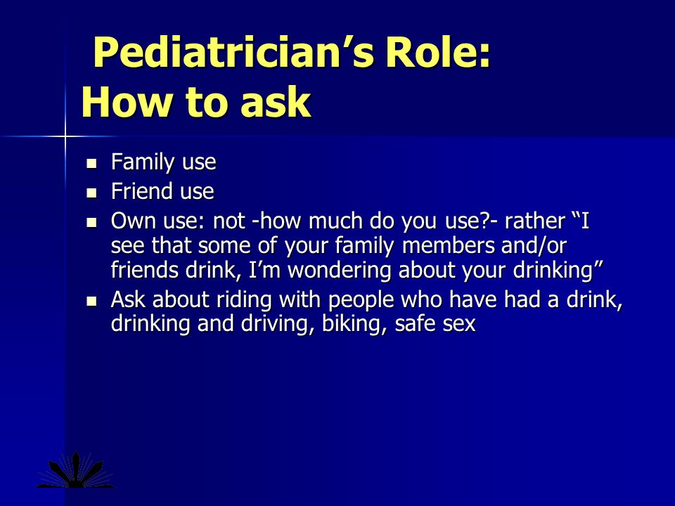 Pediatricians Role: How to ask Pediatricians Role: How to ask Family use Family use Friend use Friend use Own use: not -how much do you use - rather I see that some of your family members and/or friends drink, Im wondering about your drinking Own use: not -how much do you use - rather I see that some of your family members and/or friends drink, Im wondering about your drinking Ask about riding with people who have had a drink, drinking and driving, biking, safe sex Ask about riding with people who have had a drink, drinking and driving, biking, safe sex