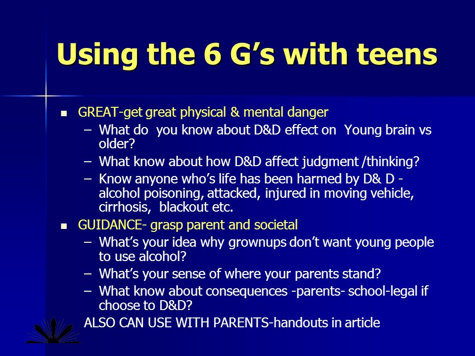 Using the 6 Gs with teens GREAT-get great physical & mental danger – –What do you know about D&D effect on Young brain vs older.