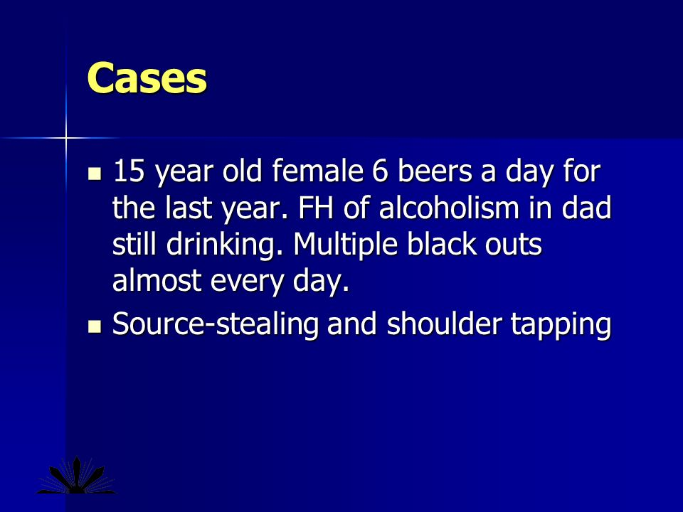 Cases 15 year old female 6 beers a day for the last year.