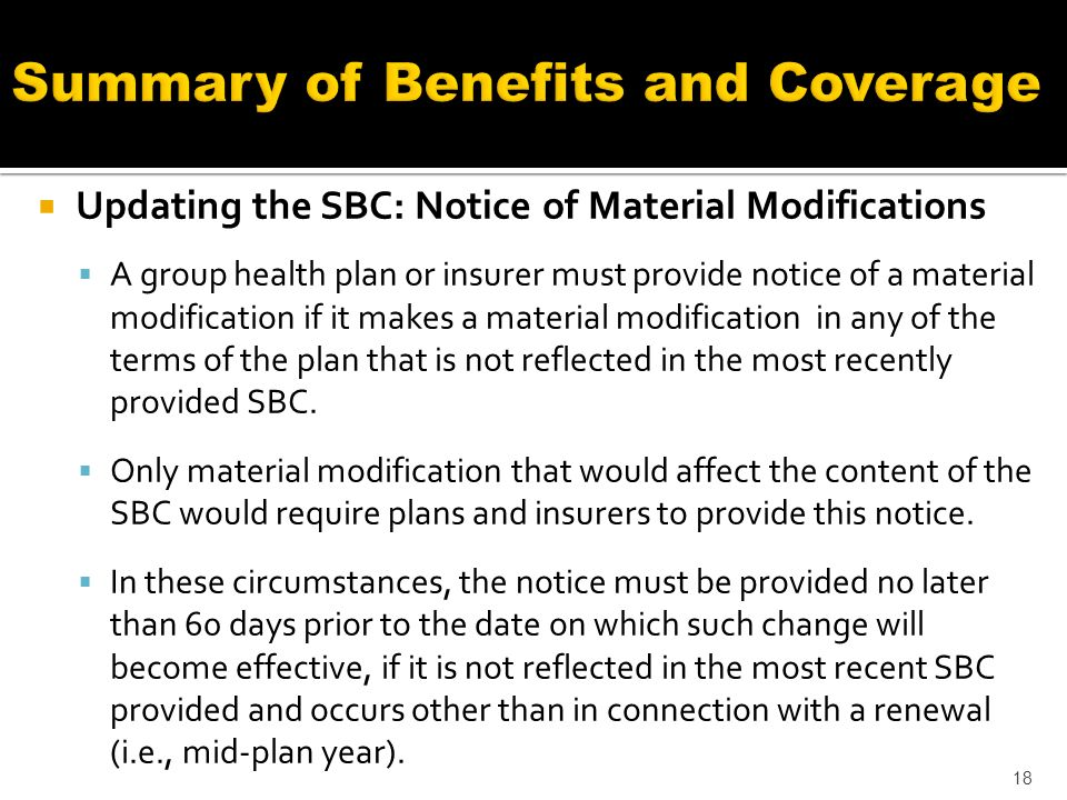 Updating the SBC: Notice of Material Modifications A group health plan or insurer must provide notice of a material modification if it makes a material modification in any of the terms of the plan that is not reflected in the most recently provided SBC.