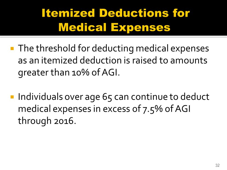 The threshold for deducting medical expenses as an itemized deduction is raised to amounts greater than 10% of AGI.