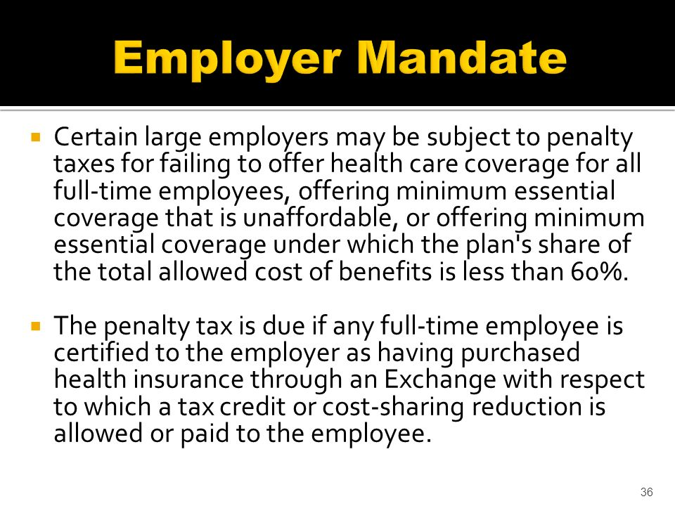 Certain large employers may be subject to penalty taxes for failing to offer health care coverage for all full-time employees, offering minimum essential coverage that is unaffordable, or offering minimum essential coverage under which the plan s share of the total allowed cost of benefits is less than 60%.