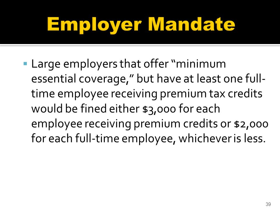 Large employers that offer minimum essential coverage, but have at least one full- time employee receiving premium tax credits would be fined either $3,000 for each employee receiving premium credits or $2,000 for each full-time employee, whichever is less.