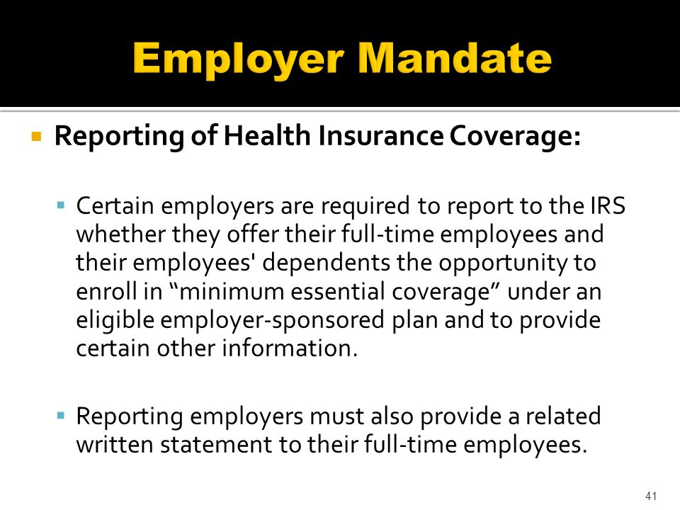 Reporting of Health Insurance Coverage: Certain employers are required to report to the IRS whether they offer their full-time employees and their employees dependents the opportunity to enroll in minimum essential coverage under an eligible employer-sponsored plan and to provide certain other information.