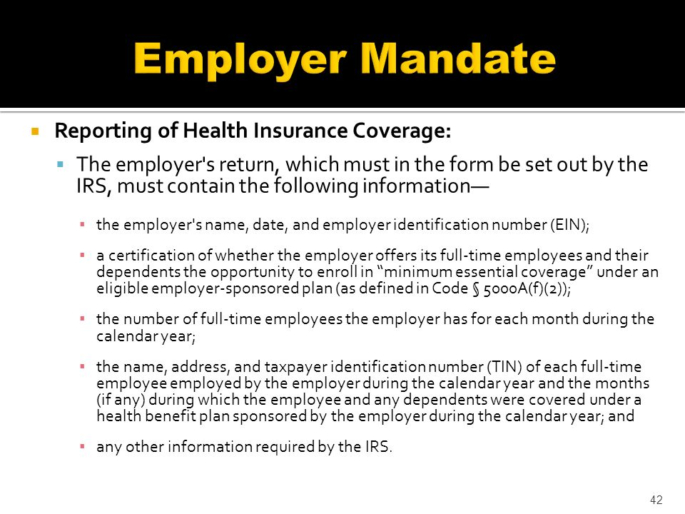 Reporting of Health Insurance Coverage: The employer s return, which must in the form be set out by the IRS, must contain the following information the employer s name, date, and employer identification number (EIN); a certification of whether the employer offers its full-time employees and their dependents the opportunity to enroll in minimum essential coverage under an eligible employer-sponsored plan (as defined in Code § 5000A(f)(2)); the number of full-time employees the employer has for each month during the calendar year; the name, address, and taxpayer identification number (TIN) of each full-time employee employed by the employer during the calendar year and the months (if any) during which the employee and any dependents were covered under a health benefit plan sponsored by the employer during the calendar year; and any other information required by the IRS.