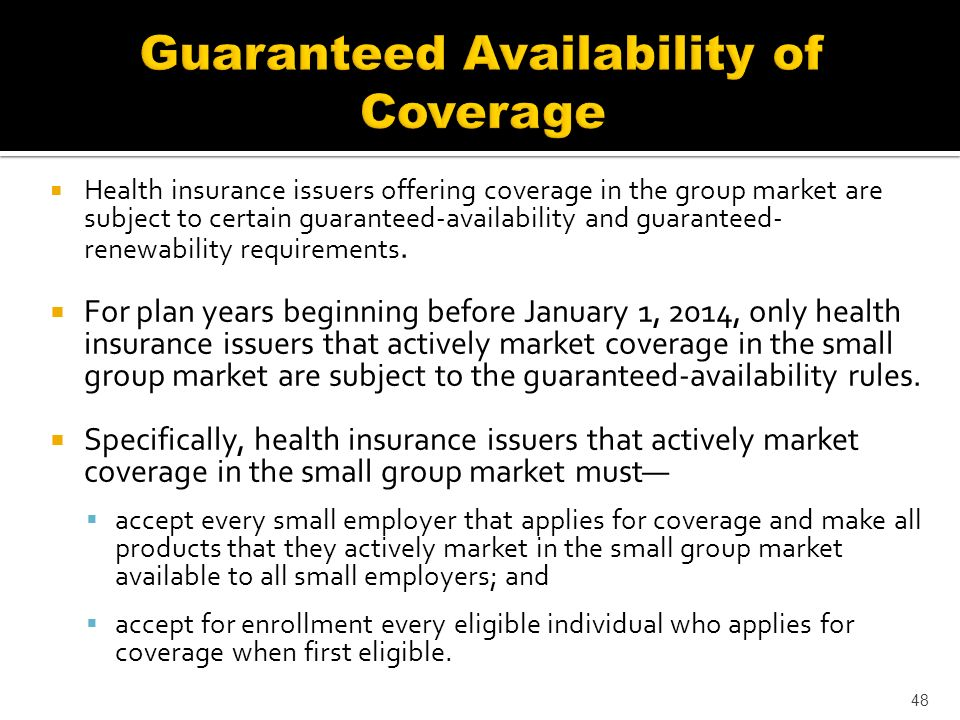 Health insurance issuers offering coverage in the group market are subject to certain guaranteed-availability and guaranteed- renewability requirements.