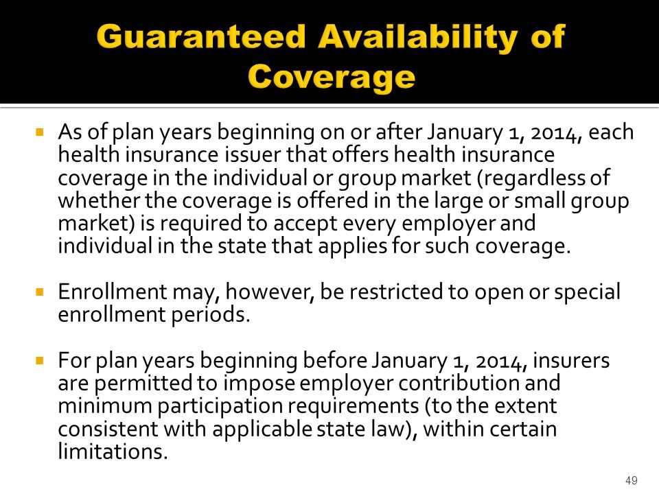 As of plan years beginning on or after January 1, 2014, each health insurance issuer that offers health insurance coverage in the individual or group market (regardless of whether the coverage is offered in the large or small group market) is required to accept every employer and individual in the state that applies for such coverage.