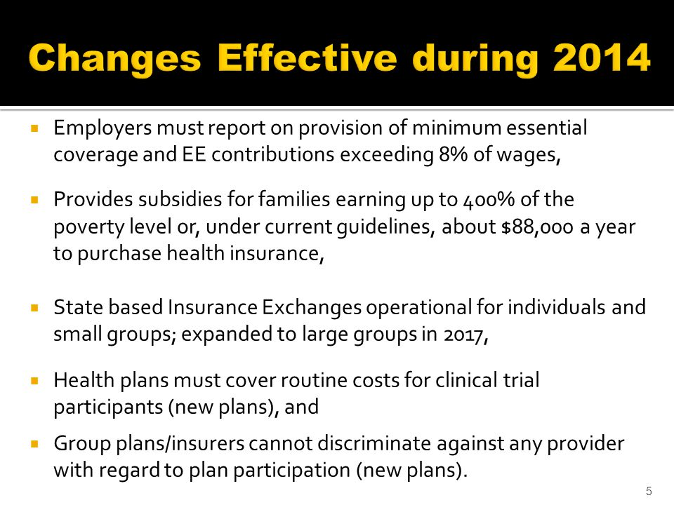 Employers must report on provision of minimum essential coverage and EE contributions exceeding 8% of wages, Provides subsidies for families earning up to 400% of the poverty level or, under current guidelines, about $88,000 a year to purchase health insurance, State based Insurance Exchanges operational for individuals and small groups; expanded to large groups in 2017, Health plans must cover routine costs for clinical trial participants (new plans), and Group plans/insurers cannot discriminate against any provider with regard to plan participation (new plans).