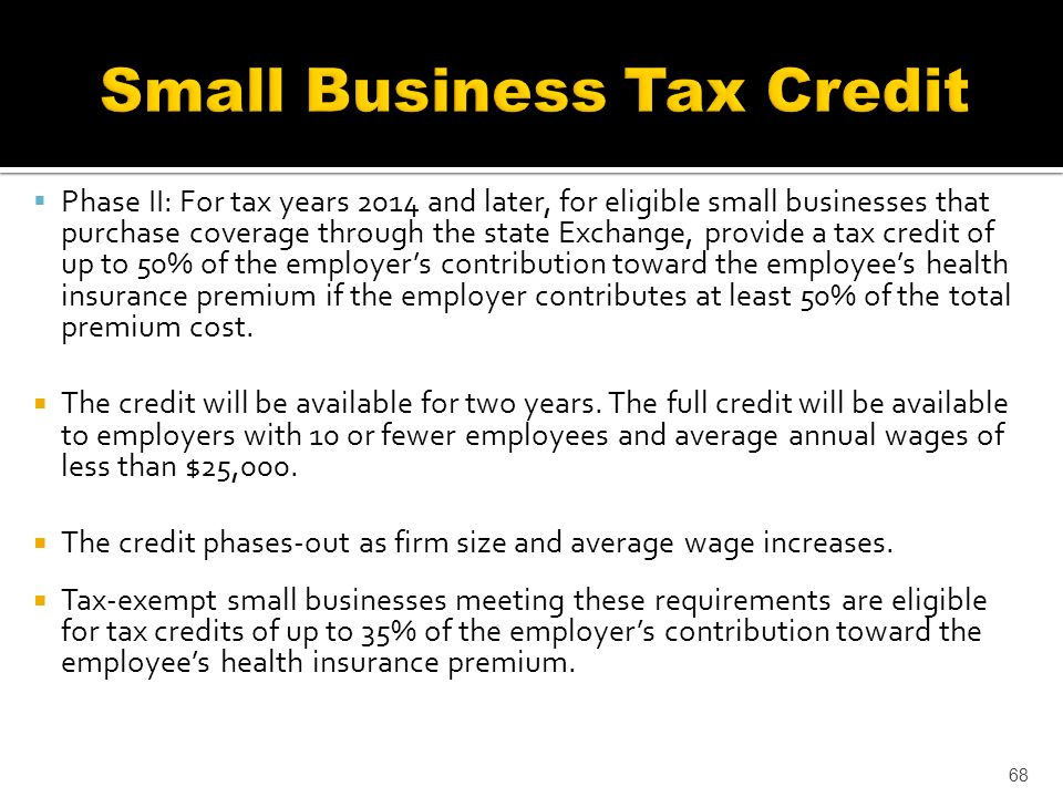 Phase II: For tax years 2014 and later, for eligible small businesses that purchase coverage through the state Exchange, provide a tax credit of up to 50% of the employers contribution toward the employees health insurance premium if the employer contributes at least 50% of the total premium cost.