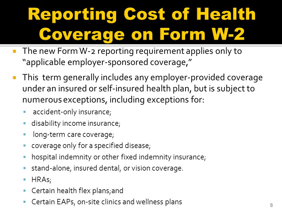 The new Form W-2 reporting requirement applies only to applicable employer-sponsored coverage, This term generally includes any employer-provided coverage under an insured or self-insured health plan, but is subject to numerous exceptions, including exceptions for: accident-only insurance; disability income insurance; long-term care coverage; coverage only for a specified disease; hospital indemnity or other fixed indemnity insurance; stand-alone, insured dental, or vision coverage.