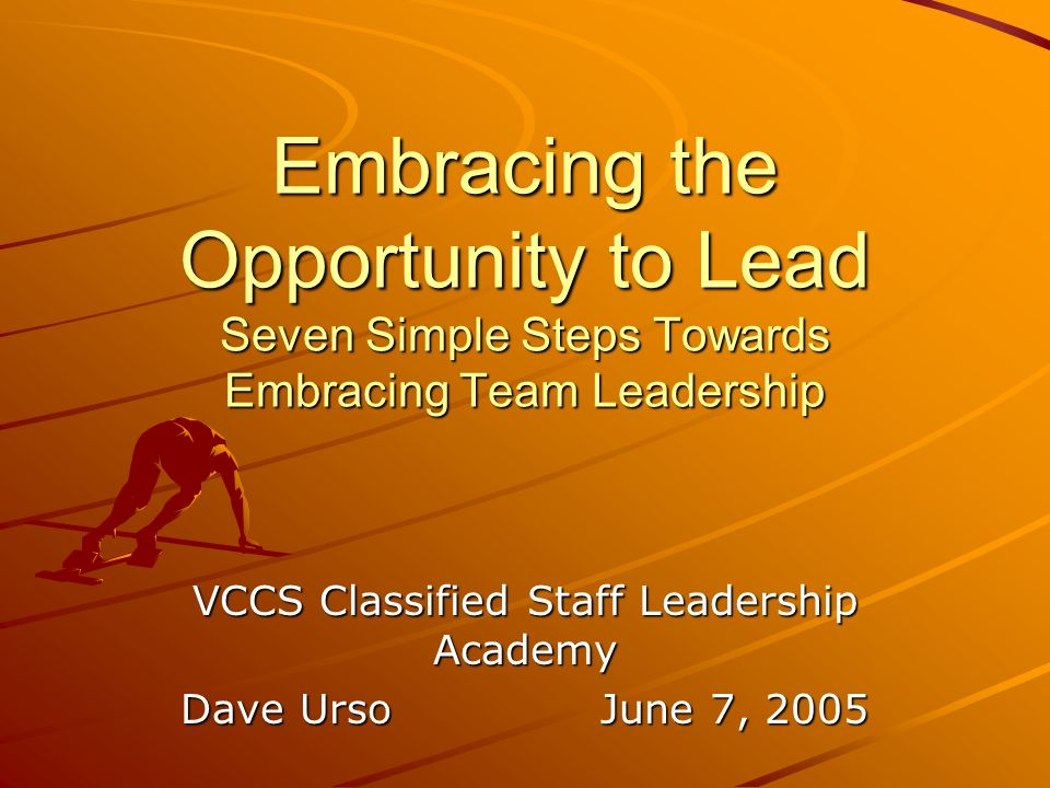 Embracing the Opportunity to Lead Seven Simple Steps Towards Embracing Team Leadership VCCS Classified Staff Leadership Academy Dave UrsoJune 7, 2005