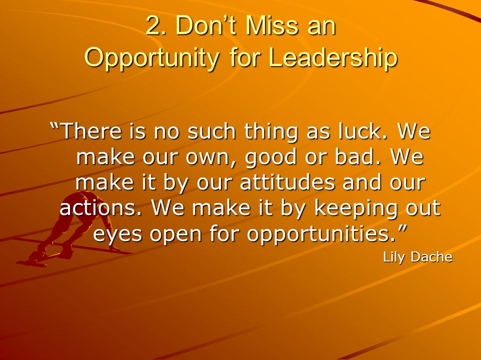 2. Dont Miss an Opportunity for Leadership There is no such thing as luck.