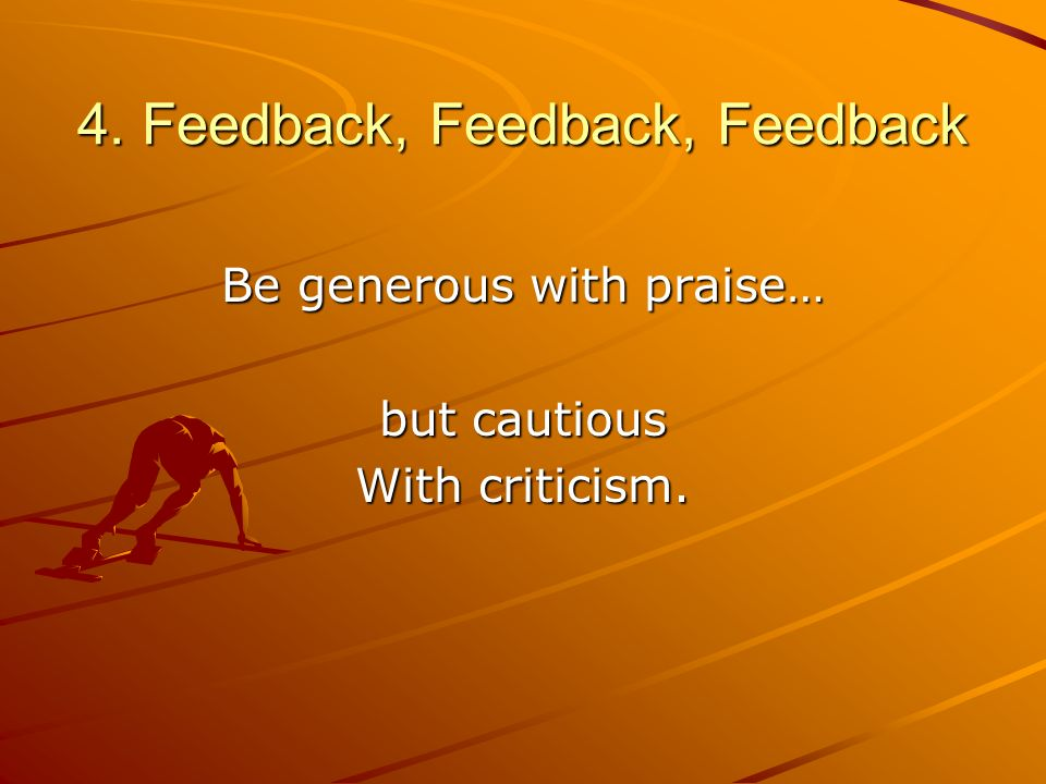 4. Feedback, Feedback, Feedback Be generous with praise… but cautious With criticism.