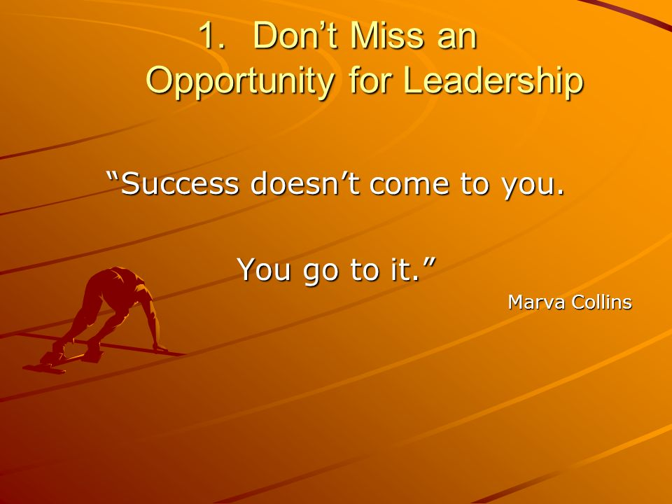 1.Dont Miss an Opportunity for Leadership Success doesnt come to you. You go to it. Marva Collins