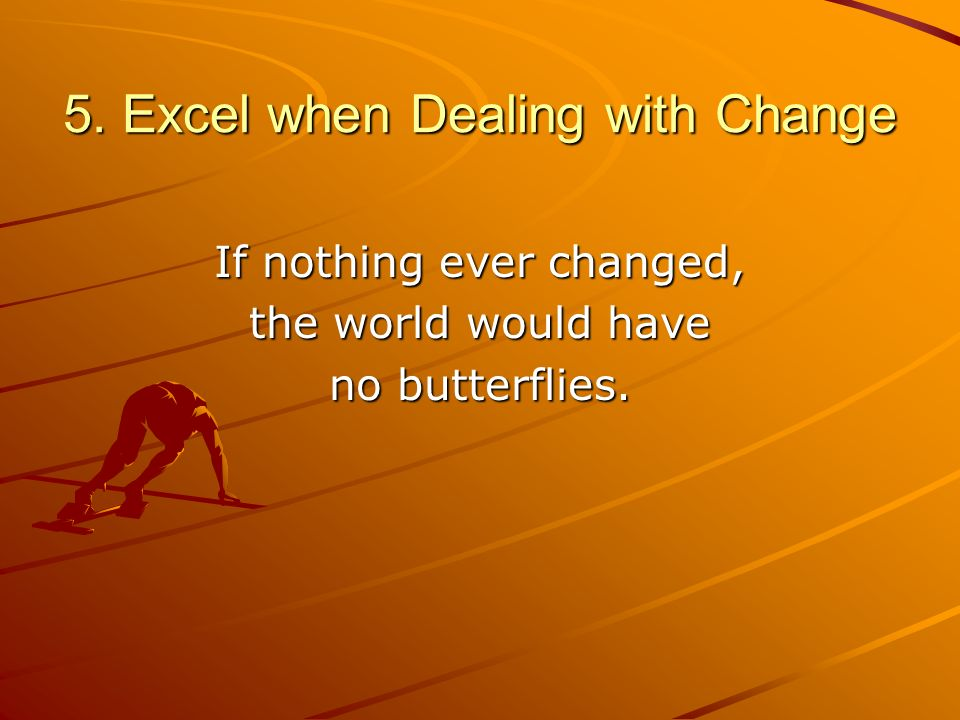 5. Excel when Dealing with Change If nothing ever changed, the world would have no butterflies.