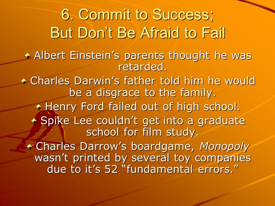 6. Commit to Success; But Dont Be Afraid to Fail Albert Einsteins parents thought he was retarded.