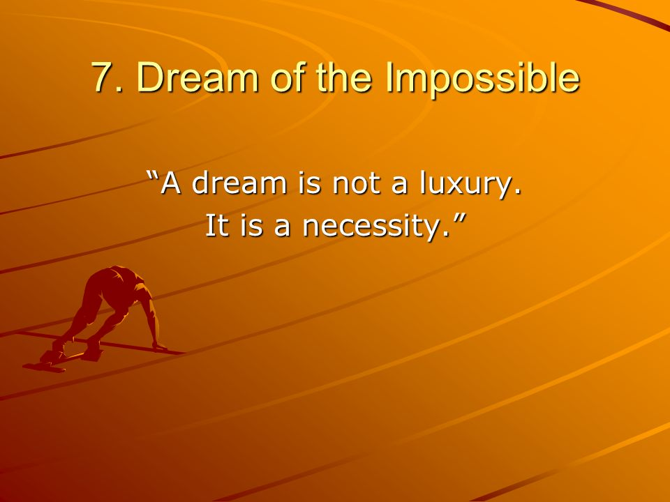 7. Dream of the Impossible A dream is not a luxury. It is a necessity.