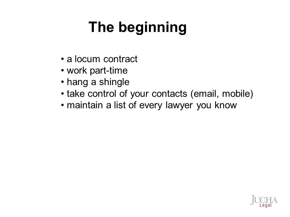 a locum contract work part-time hang a shingle take control of your contacts (email, mobile) maintain a list of every lawyer you know The beginning