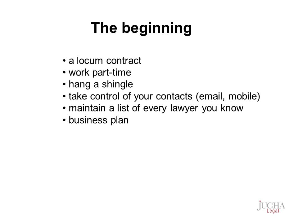 a locum contract work part-time hang a shingle take control of your contacts (email, mobile) maintain a list of every lawyer you know business plan The beginning