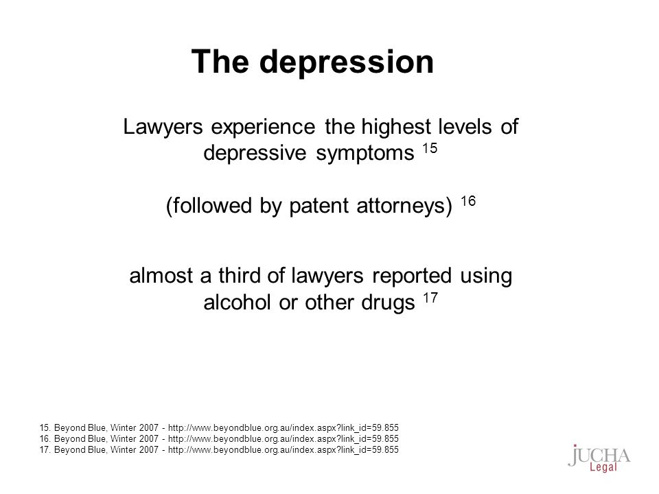Lawyers experience the highest levels of depressive symptoms 15 (followed by patent attorneys) 16 almost a third of lawyers reported using alcohol or other drugs 17 15.