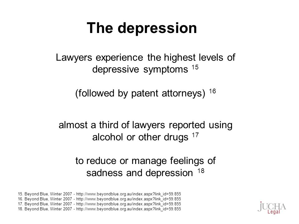 Lawyers experience the highest levels of depressive symptoms 15 (followed by patent attorneys) 16 almost a third of lawyers reported using alcohol or other drugs 17 to reduce or manage feelings of sadness and depression 18 15.