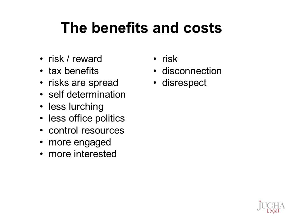 risk / reward tax benefits risks are spread self determination less lurching less office politics control resources more engaged more interested risk disconnection disrespect The benefits and costs