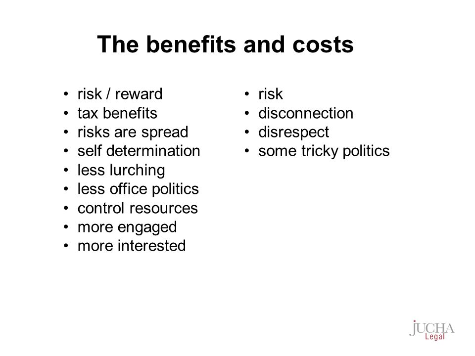 risk / reward tax benefits risks are spread self determination less lurching less office politics control resources more engaged more interested risk disconnection disrespect some tricky politics The benefits and costs