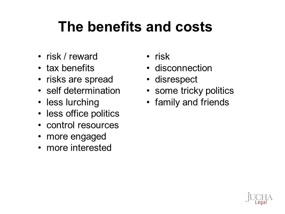 risk / reward tax benefits risks are spread self determination less lurching less office politics control resources more engaged more interested risk disconnection disrespect some tricky politics family and friends The benefits and costs
