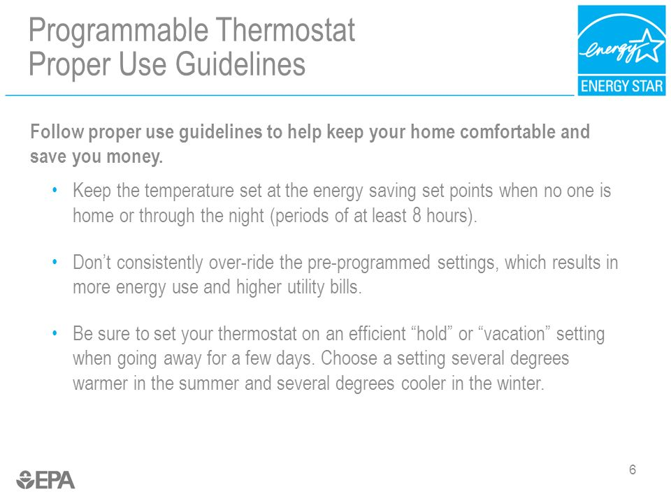 Programmable Thermostat Proper Use Guidelines 6 Follow proper use guidelines to help keep your home comfortable and save you money.