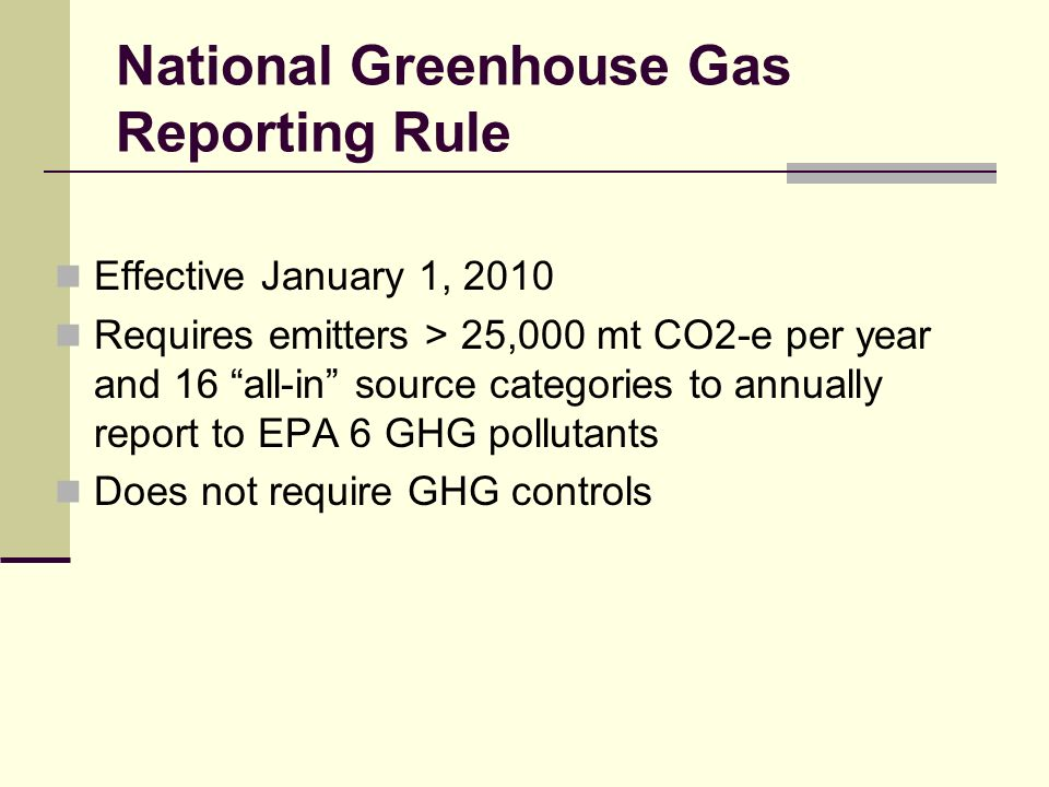 National Greenhouse Gas Reporting Rule Effective January 1, 2010 Requires emitters > 25,000 mt CO2-e per year and 16 all-in source categories to annually report to EPA 6 GHG pollutants Does not require GHG controls