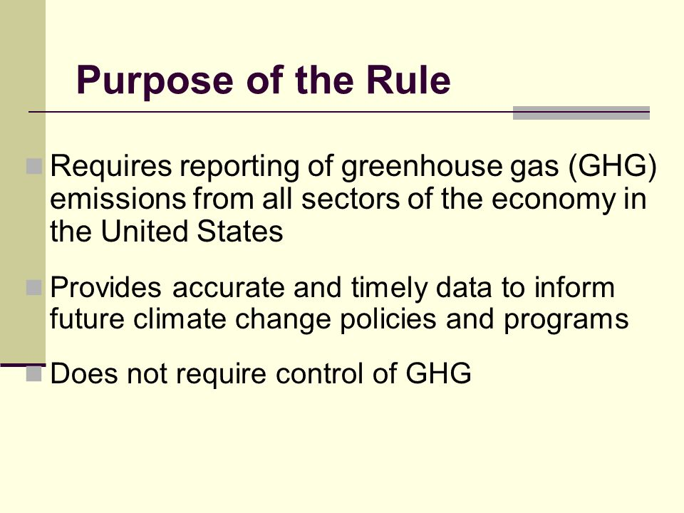 Purpose of the Rule Requires reporting of greenhouse gas (GHG) emissions from all sectors of the economy in the United States Provides accurate and timely data to inform future climate change policies and programs Does not require control of GHG