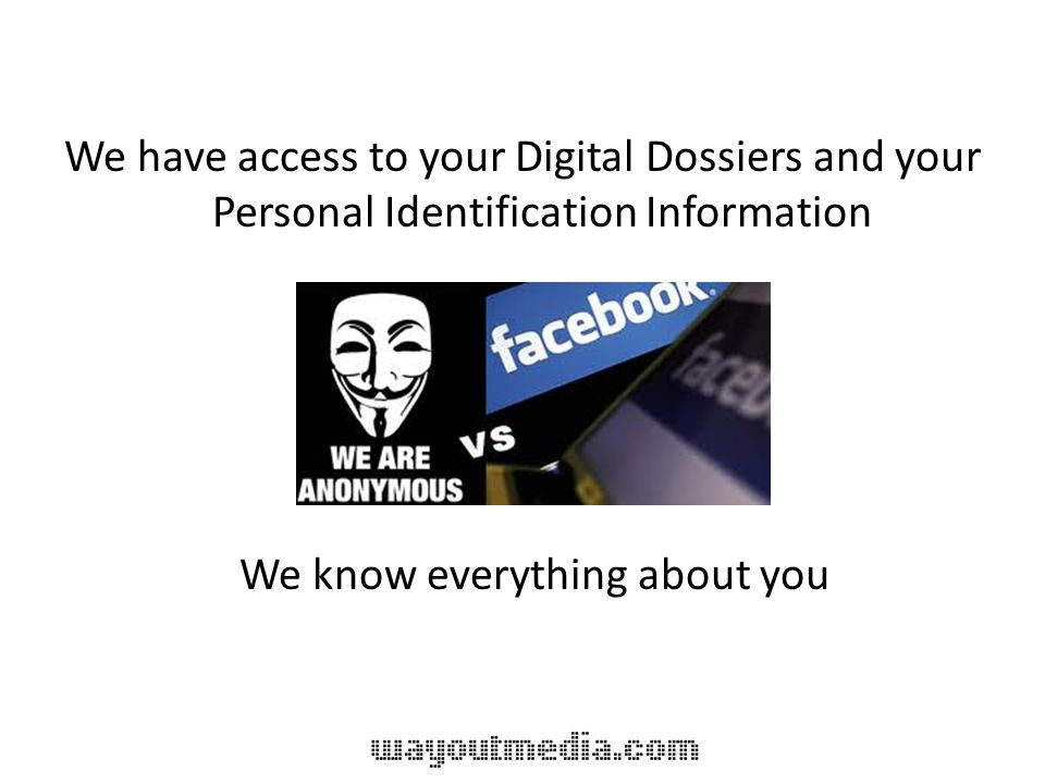 We have access to your Digital Dossiers and your Personal Identification Information We know everything about you