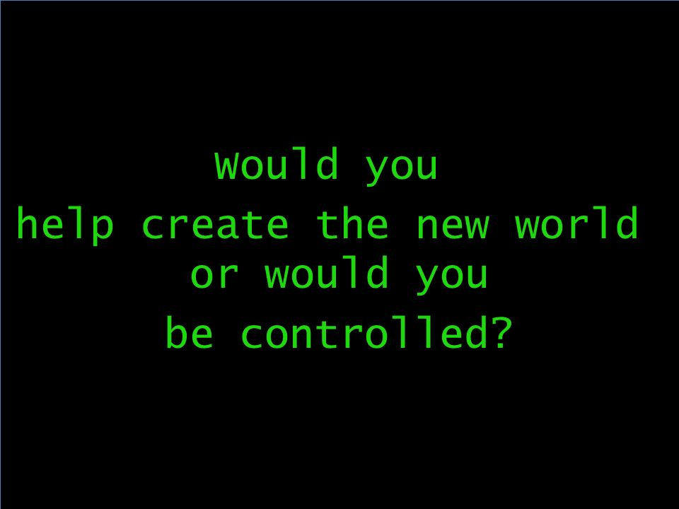 Would you help create the new world or would you be controlled