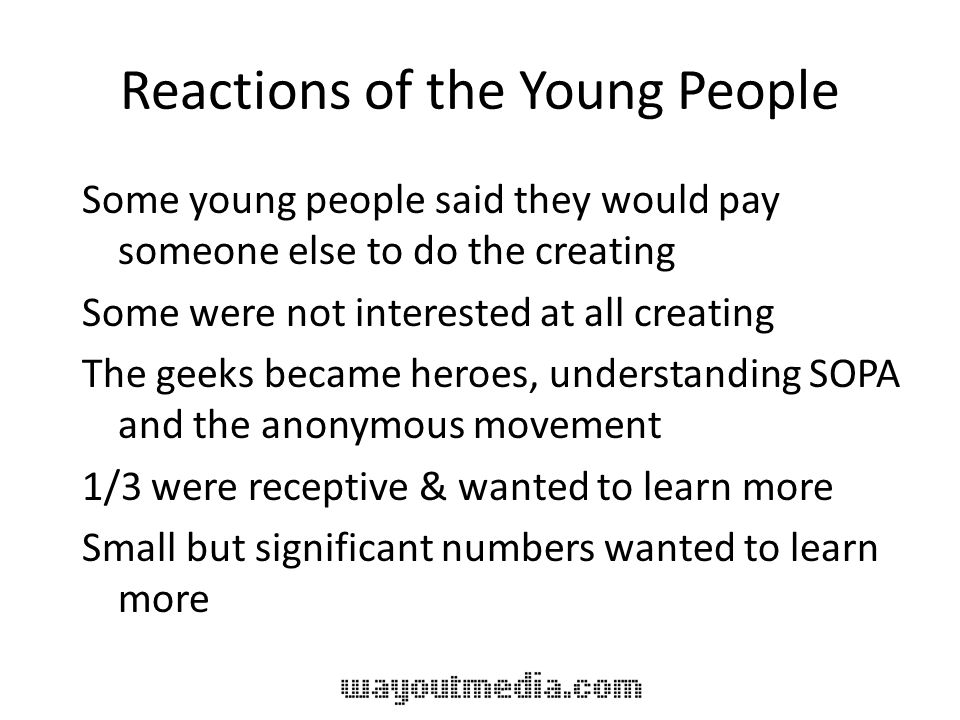 Reactions of the Young People Some young people said they would pay someone else to do the creating Some were not interested at all creating The geeks became heroes, understanding SOPA and the anonymous movement 1/3 were receptive & wanted to learn more Small but significant numbers wanted to learn more