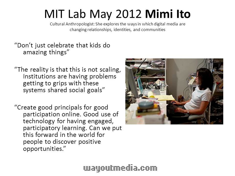 MIT Lab May 2012 Mimi Ito Cultural Anthropologist: She explores the ways in which digital media are changing relationships, identities, and communities Dont just celebrate that kids do amazing things The reality is that this is not scaling, Institutions are having problems getting to grips with these systems shared social goals Create good principals for good participation online.