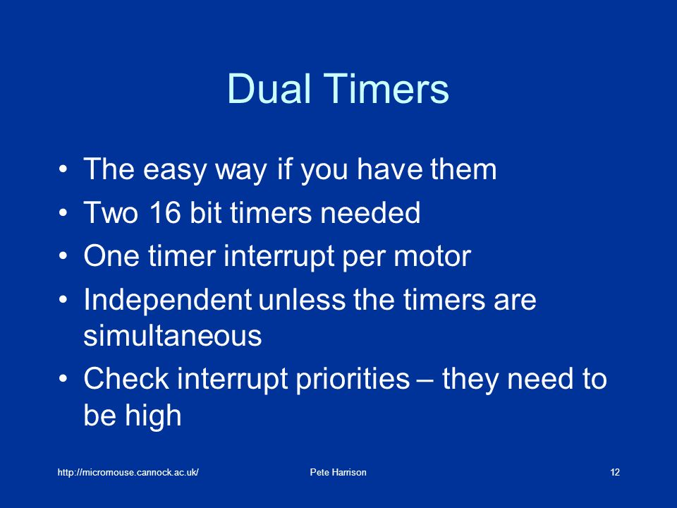 Harrison12 Dual Timers The easy way if you have them Two 16 bit timers needed One timer interrupt per motor Independent unless the timers are simultaneous Check interrupt priorities – they need to be high
