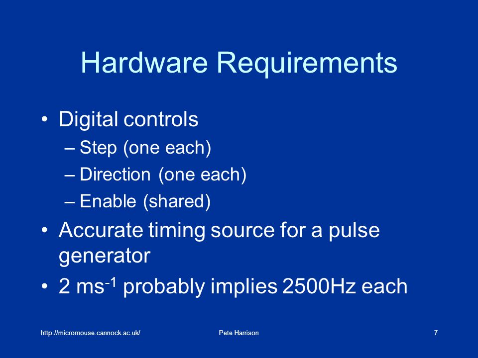 Harrison7 Hardware Requirements Digital controls –Step (one each) –Direction (one each) –Enable (shared) Accurate timing source for a pulse generator 2 ms -1 probably implies 2500Hz each