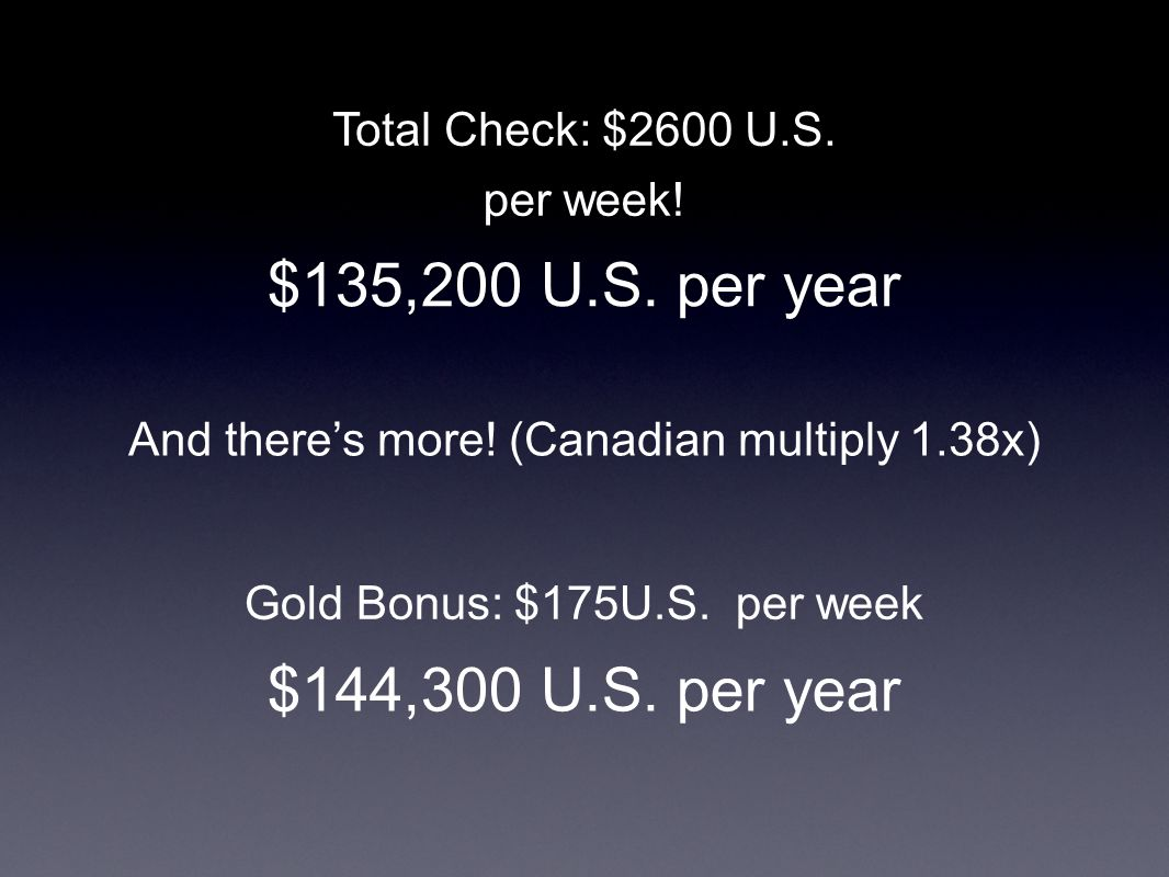 Total Check: $2600 U.S. per week. $135,200 U.S. per year Gold Bonus: $175U.S.