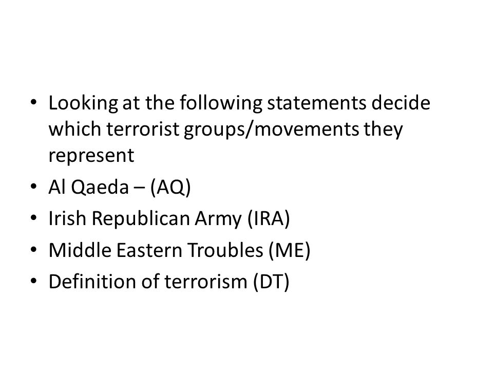 Looking at the following statements decide which terrorist groups/movements they represent Al Qaeda – (AQ) Irish Republican Army (IRA) Middle Eastern Troubles (ME) Definition of terrorism (DT)