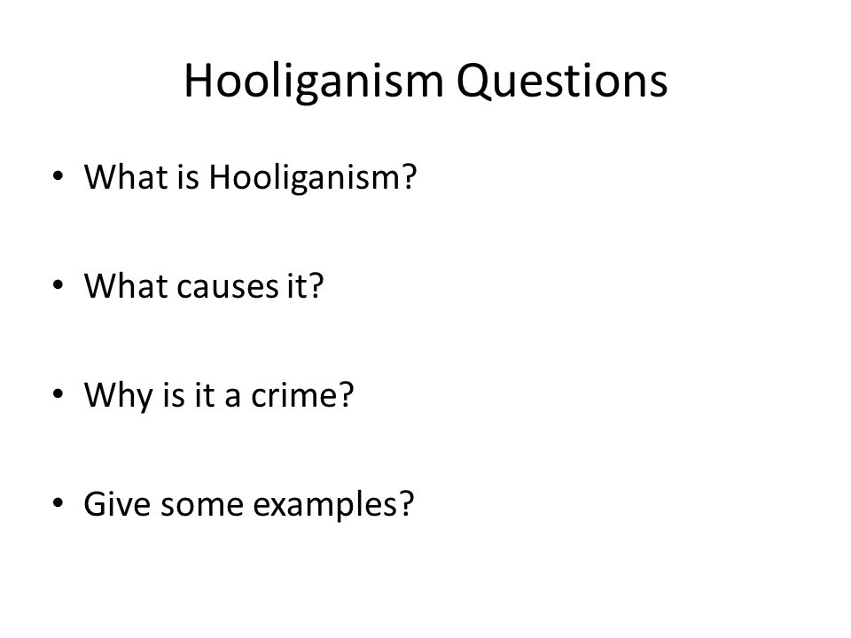 Hooliganism Questions What is Hooliganism What causes it Why is it a crime Give some examples