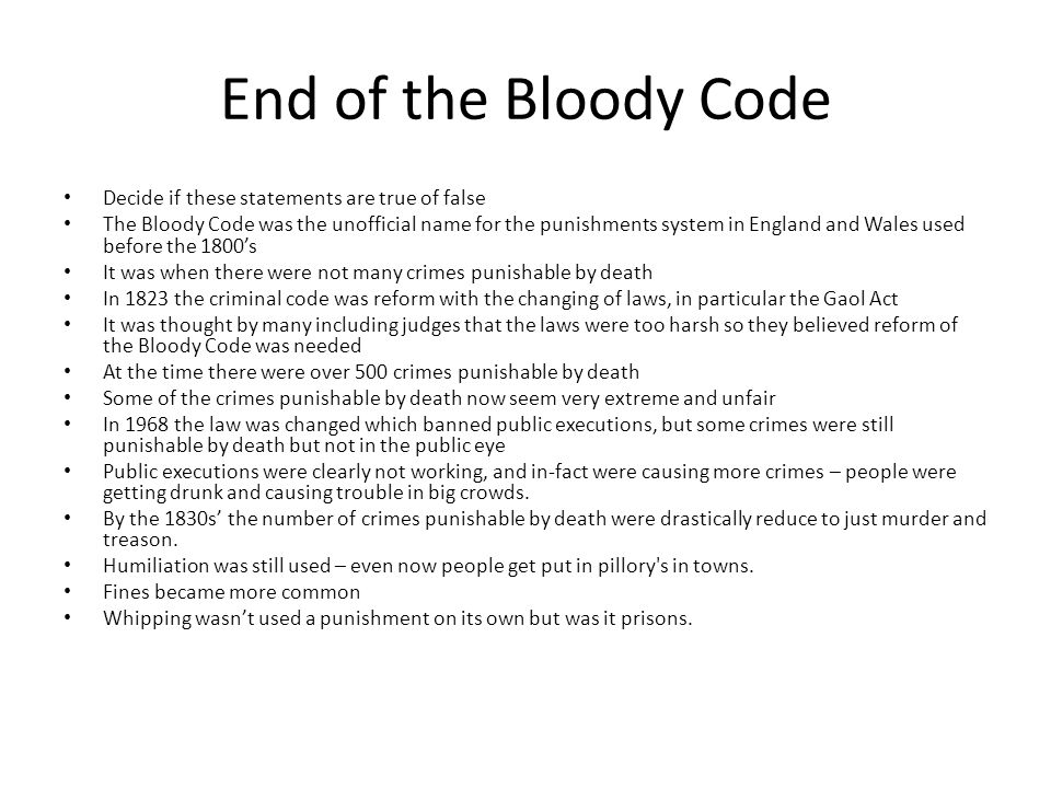 End of the Bloody Code Decide if these statements are true of false The Bloody Code was the unofficial name for the punishments system in England and Wales used before the 1800s It was when there were not many crimes punishable by death In 1823 the criminal code was reform with the changing of laws, in particular the Gaol Act It was thought by many including judges that the laws were too harsh so they believed reform of the Bloody Code was needed At the time there were over 500 crimes punishable by death Some of the crimes punishable by death now seem very extreme and unfair In 1968 the law was changed which banned public executions, but some crimes were still punishable by death but not in the public eye Public executions were clearly not working, and in-fact were causing more crimes – people were getting drunk and causing trouble in big crowds.