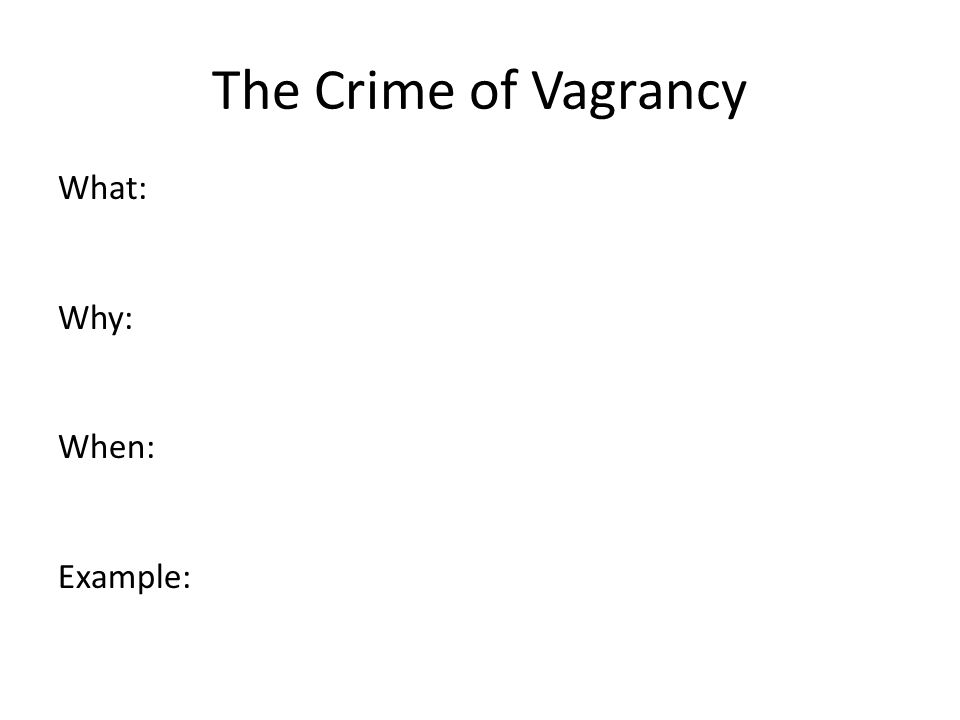 The Crime of Vagrancy What: Why: When: Example: