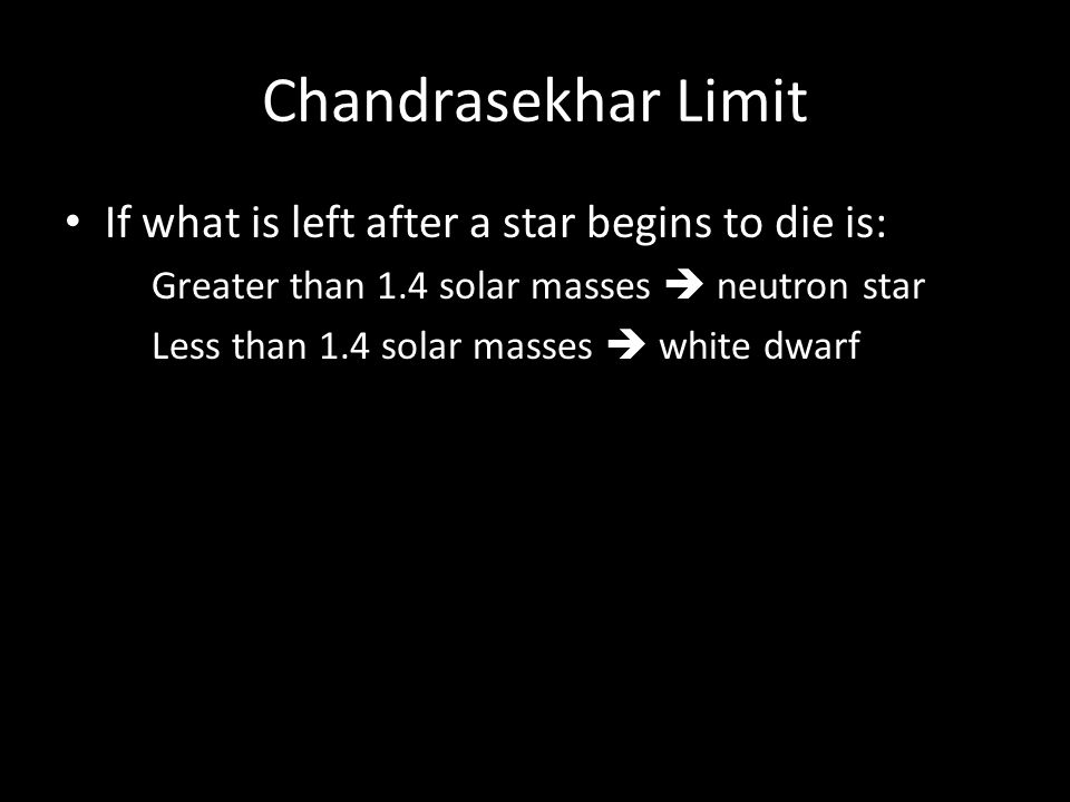 Chandrasekhar Limit If what is left after a star begins to die is: Greater than 1.4 solar masses neutron star Less than 1.4 solar masses white dwarf
