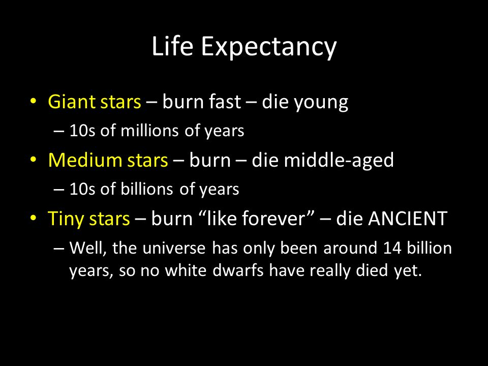 Life Expectancy Giant stars – burn fast – die young – 10s of millions of years Medium stars – burn – die middle-aged – 10s of billions of years Tiny stars – burn like forever – die ANCIENT – Well, the universe has only been around 14 billion years, so no white dwarfs have really died yet.