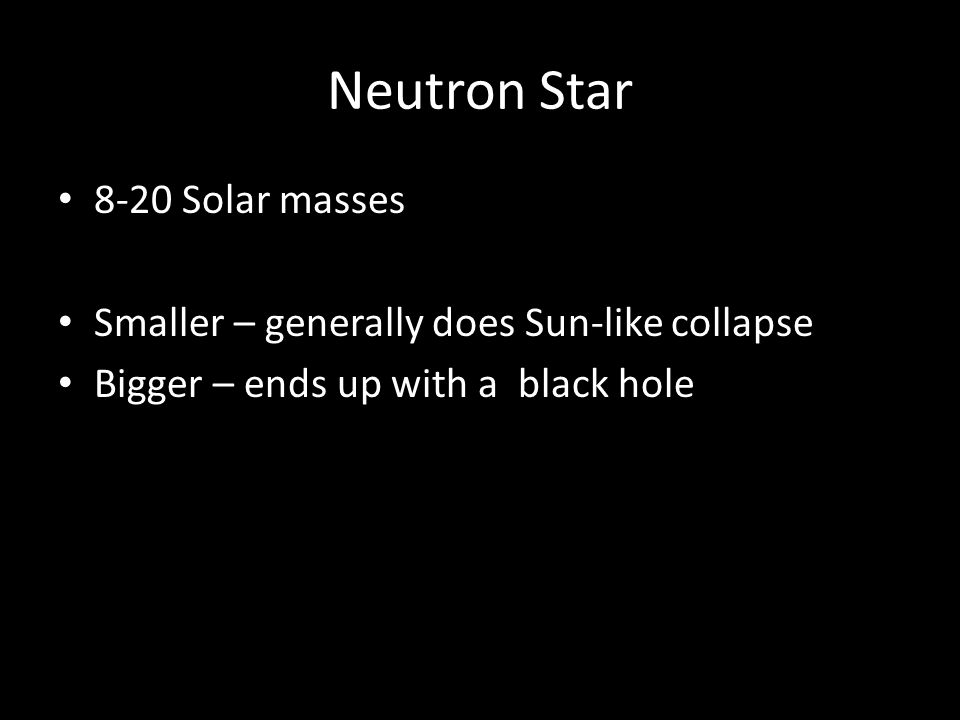 Neutron Star 8-20 Solar masses Smaller – generally does Sun-like collapse Bigger – ends up with a black hole