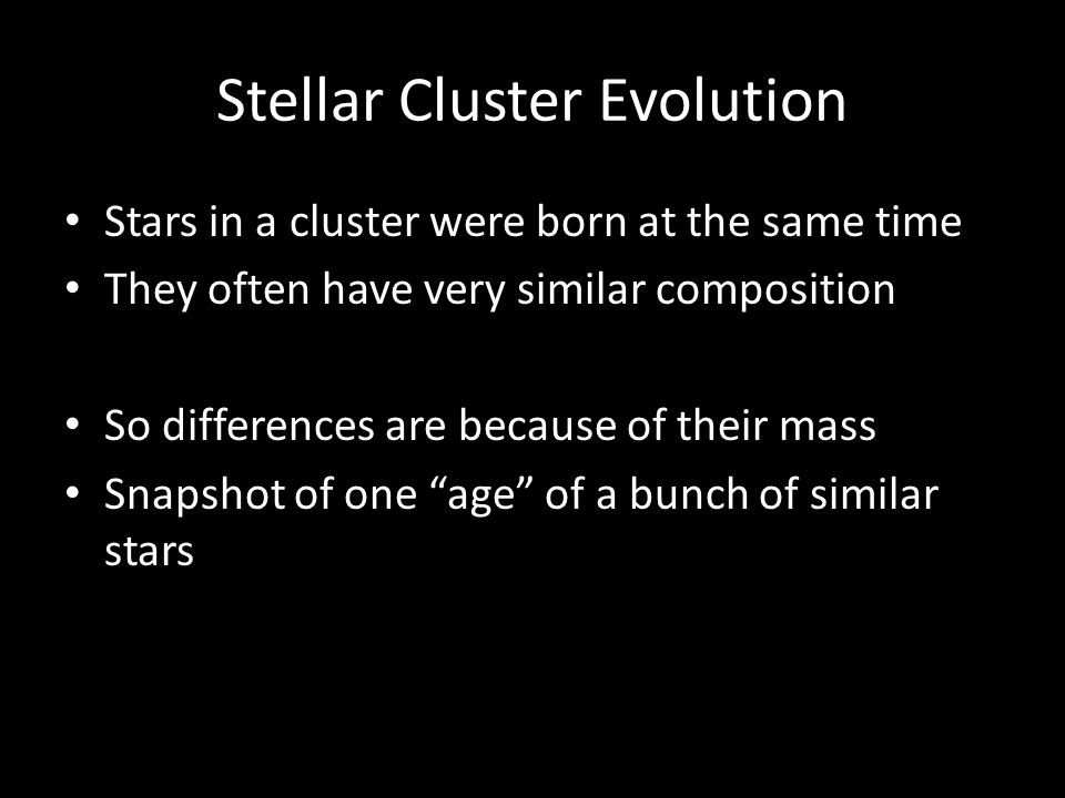 Stellar Cluster Evolution Stars in a cluster were born at the same time They often have very similar composition So differences are because of their mass Snapshot of one age of a bunch of similar stars