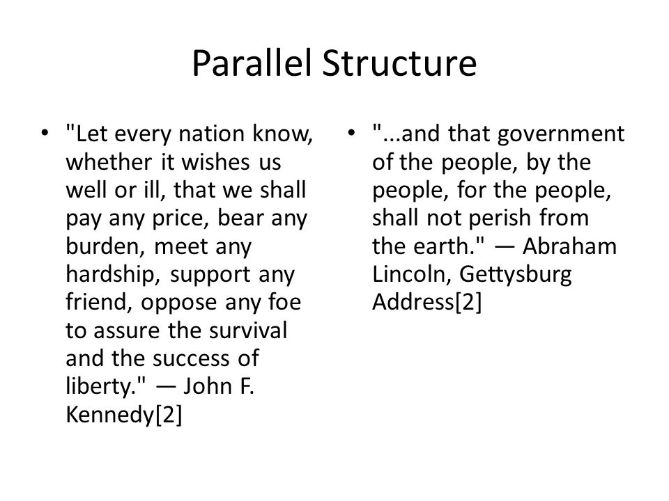 Parallel Structure Let every nation know, whether it wishes us well or ill, that we shall pay any price, bear any burden, meet any hardship, support any friend, oppose any foe to assure the survival and the success of liberty. John F.