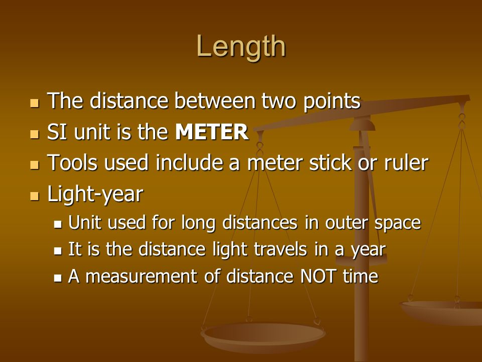 Length The distance between two points The distance between two points SI unit is the METER SI unit is the METER Tools used include a meter stick or ruler Tools used include a meter stick or ruler Light-year Light-year Unit used for long distances in outer space Unit used for long distances in outer space It is the distance light travels in a year It is the distance light travels in a year A measurement of distance NOT time A measurement of distance NOT time
