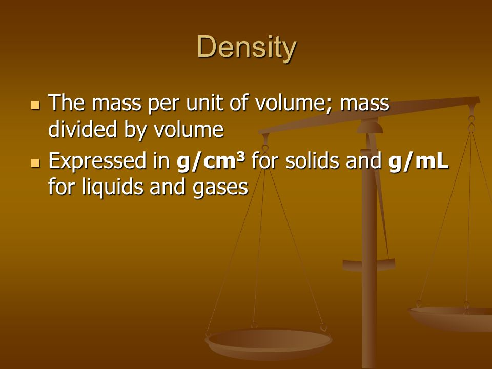 Density The mass per unit of volume; mass divided by volume The mass per unit of volume; mass divided by volume Expressed in g/cm 3 for solids and g/mL for liquids and gases Expressed in g/cm 3 for solids and g/mL for liquids and gases